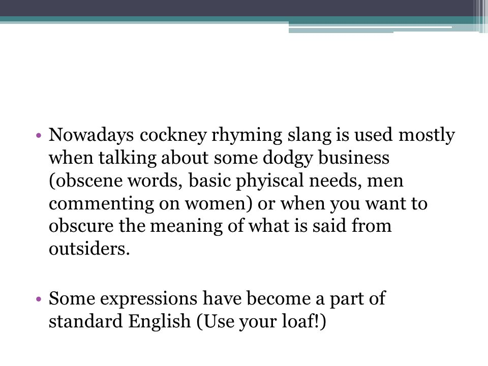 Nowadays cockney rhyming slang is used mostly when talking about some dodgy business (obscene words, basic phyiscal needs, men commenting on women) or when you want to obscure the meaning of what is said from outsiders.