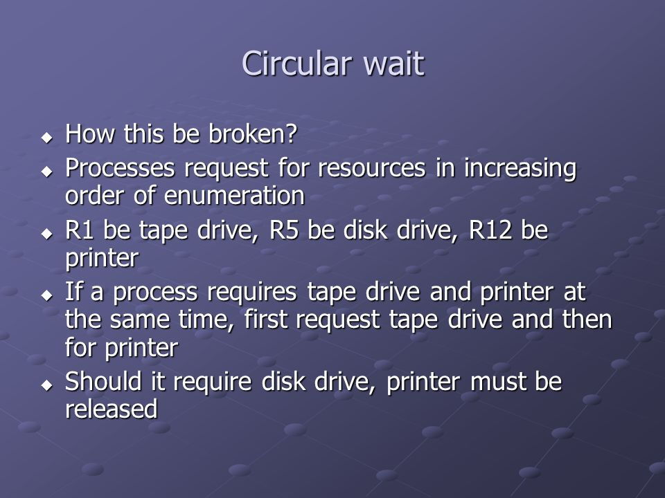 Circular wait How this be broken? How this be broken? Processes request for resources in increasing order of enumeration Processes request for resourc