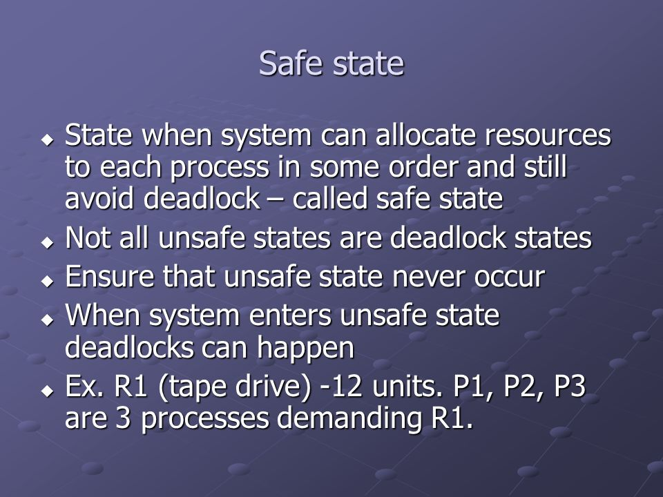 Safe state State when system can allocate resources to each process in some order and still avoid deadlock – called safe state State when system can a