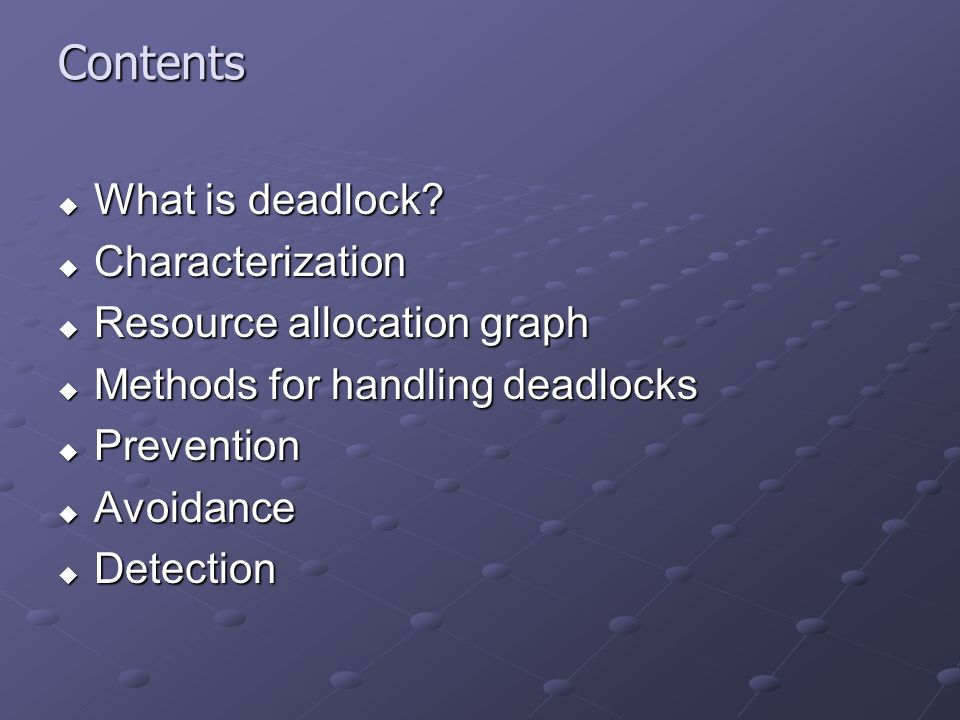 Contents What is deadlock? What is deadlock? Characterization Characterization Resource allocation graph Resource allocation graph Methods for handlin