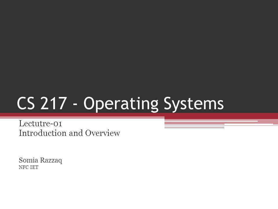 CS 217 - Operating Systems Lectutre-01 Introduction and Overview Somia Razzaq NFC IET