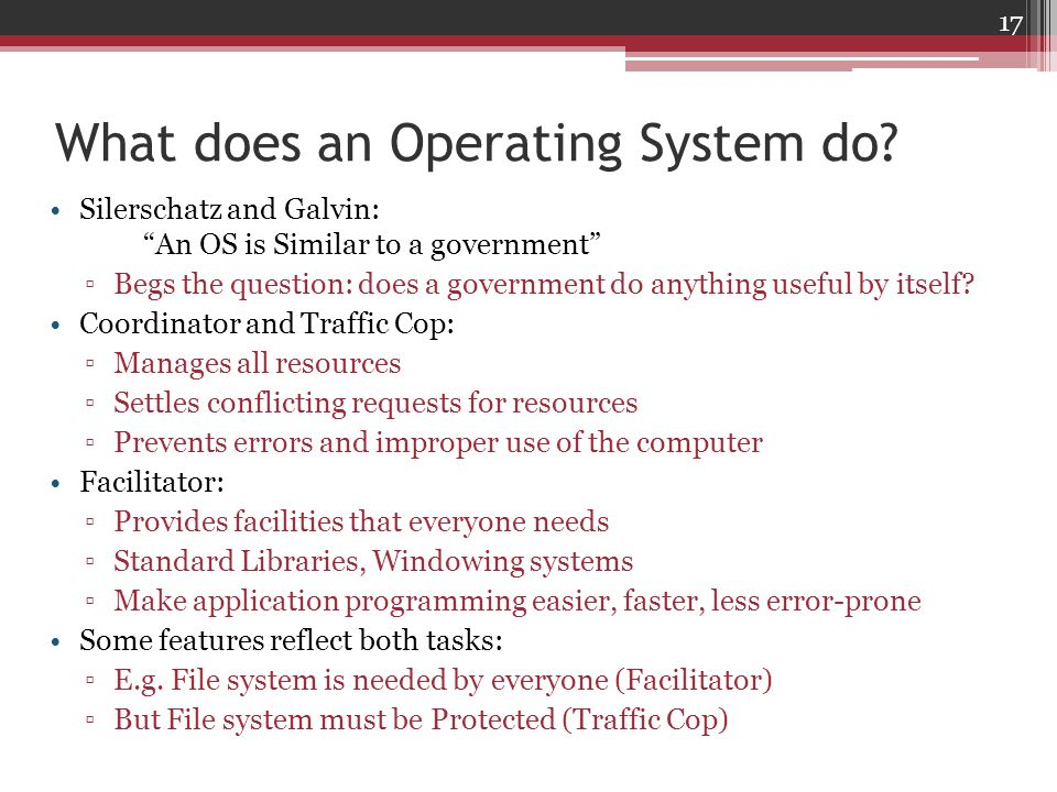 What does an Operating System do? Silerschatz and Galvin: An OS is Similar to a government Begs the question: does a government do anything useful by