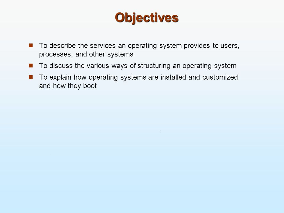 Objectives To describe the services an operating system provides to users, processes, and other systems To discuss the various ways of structuring an