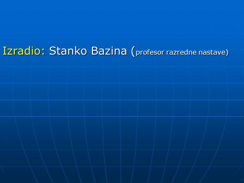 Izradio: Stanko Bazina ( profesor razredne nastave)