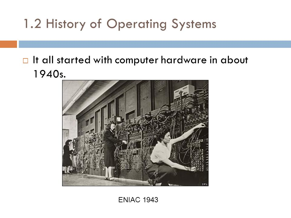 1.2 History of Operating Systems It all started with computer hardware in about 1940s. ENIAC 1943