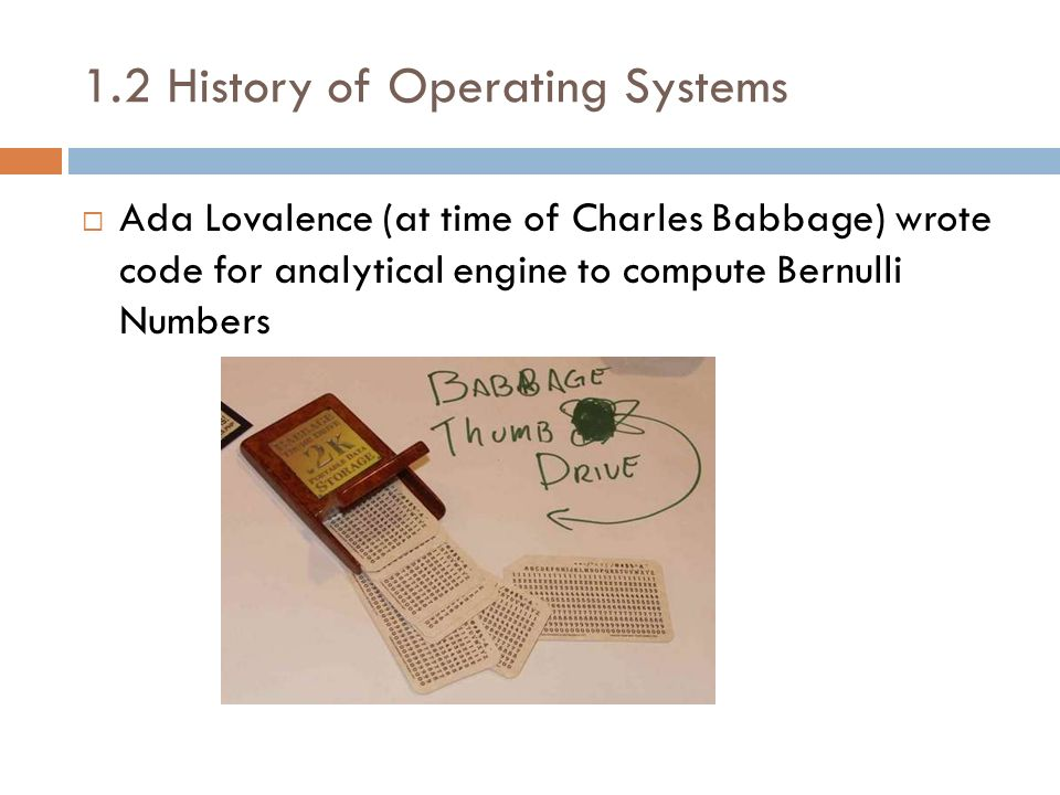 1.2 History of Operating Systems Ada Lovalence (at time of Charles Babbage) wrote code for analytical engine to compute Bernulli Numbers