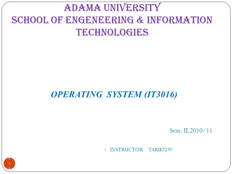 ADAMA UNIVERSITY SCHOOL OF ENGENEERING & INFORMATION TECHNOLOGIES 1-11-1 Sem. II,2010/11 INSTRUCTOR TARIKU W OPERATING SYSTEM (IT3016)