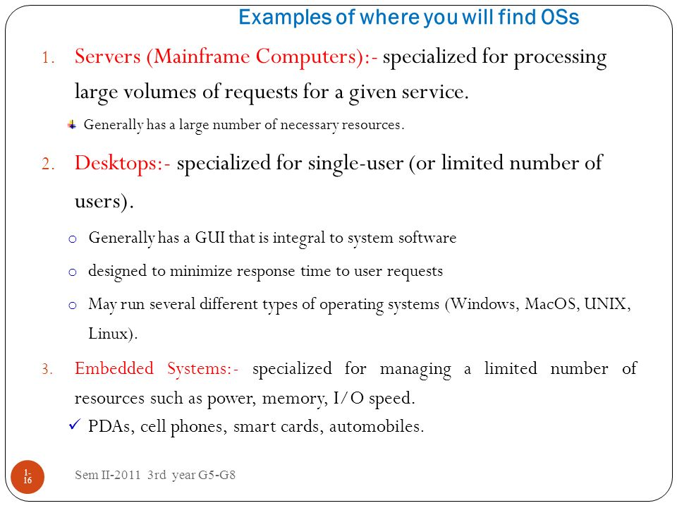 Examples of where you will find OSs Sem II-2011 3rd year G5-G8 1- 16 1. Servers (Mainframe Computers):- specialized for processing large volumes of re
