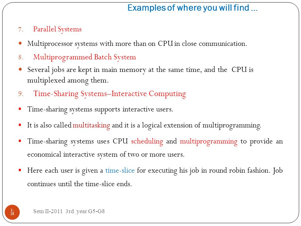 Examples of where you will find … Sem II-2011 3rd year G5-G8 1- 18 7. Parallel Systems Multiprocessor systems with more than on CPU in close communica