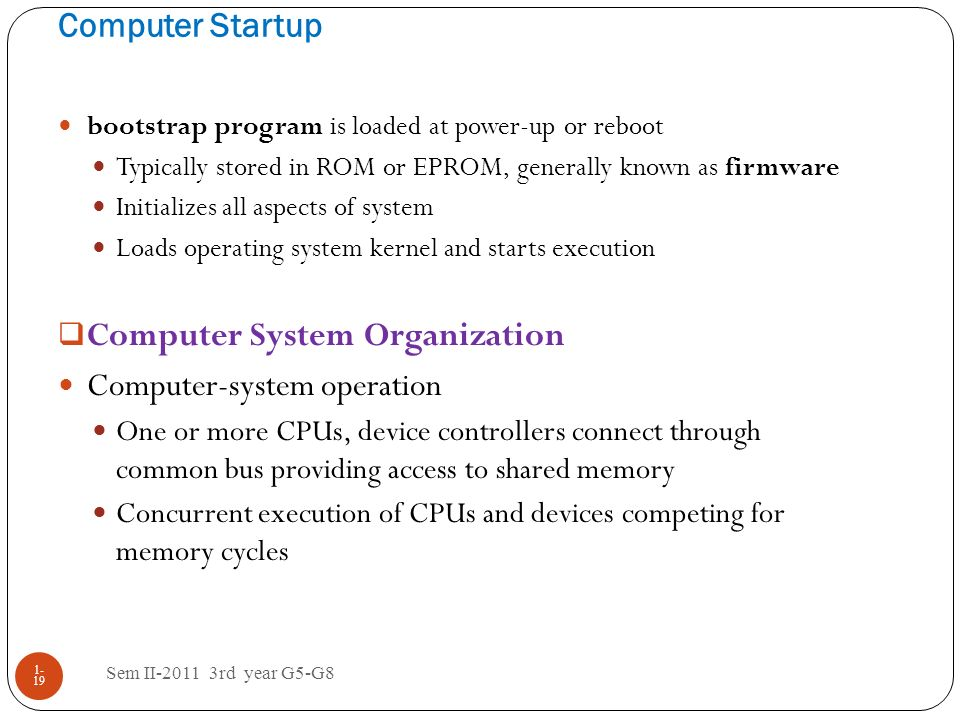 Computer Startup Sem II-2011 3rd year G5-G8 1- 19 bootstrap program is loaded at power-up or reboot Typically stored in ROM or EPROM, generally known