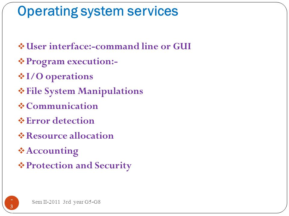 Operating system services Sem II-2011 3rd year G5-G8 1 - 3737 User interface:-command line or GUI Program execution:- I/O operations File System Manip
