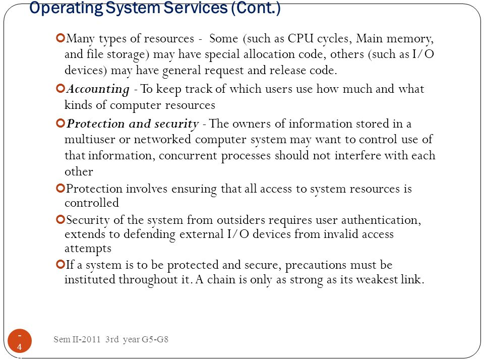 Operating System Services (Cont.) Sem II-2011 3rd year G5-G8 1 - 4040 Many types of resources - Some (such as CPU cycles, Main memory, and file storag