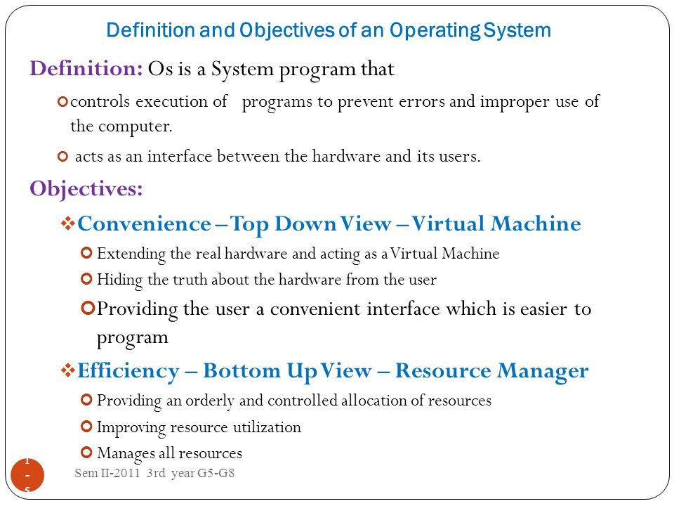 Definition and Objectives of an Operating System Sem II-2011 3rd year G5-G8 1-51-5 Definition: Os is a System program that controls execution of progr