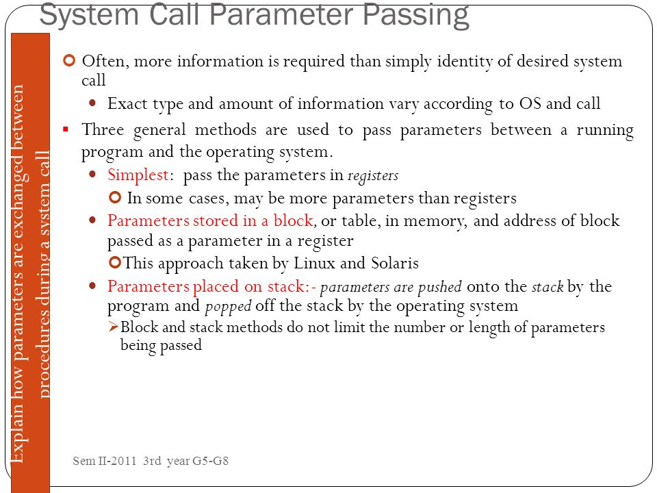 System Call Parameter Passing Sem II-2011 3rd year G5-G8 1 - 5151 Often, more information is required than simply identity of desired system call Exac