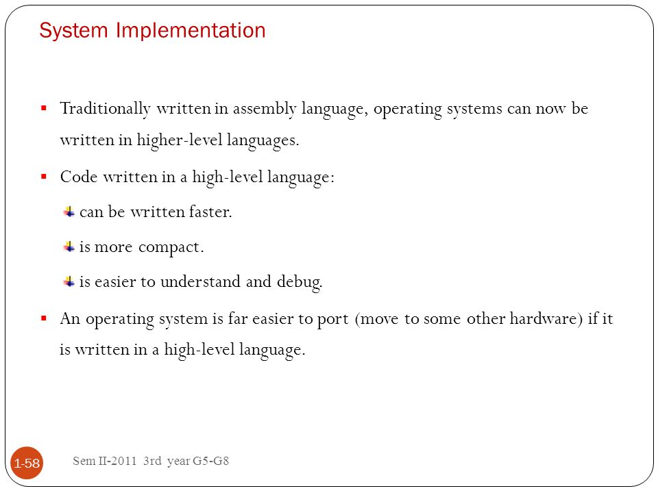 System Implementation Sem II-2011 3rd year G5-G8 1-58 Traditionally written in assembly language, operating systems can now be written in higher-level