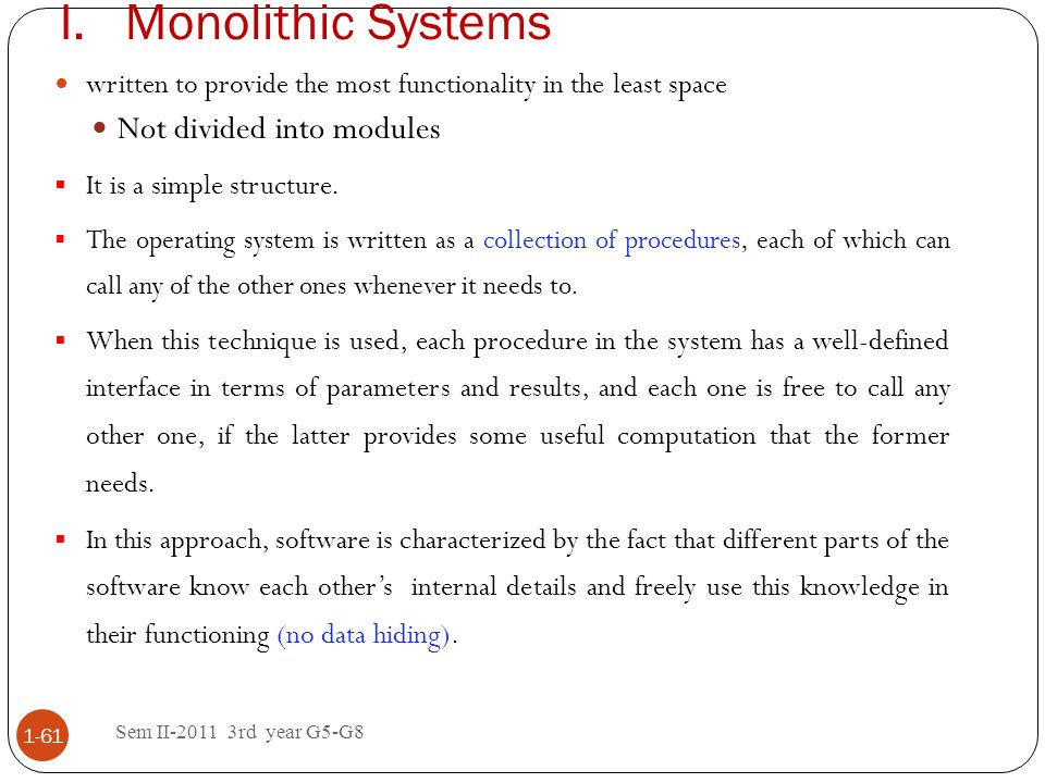 I.Monolithic Systems Sem II-2011 3rd year G5-G8 1-61 written to provide the most functionality in the least space Not divided into modules It is a sim