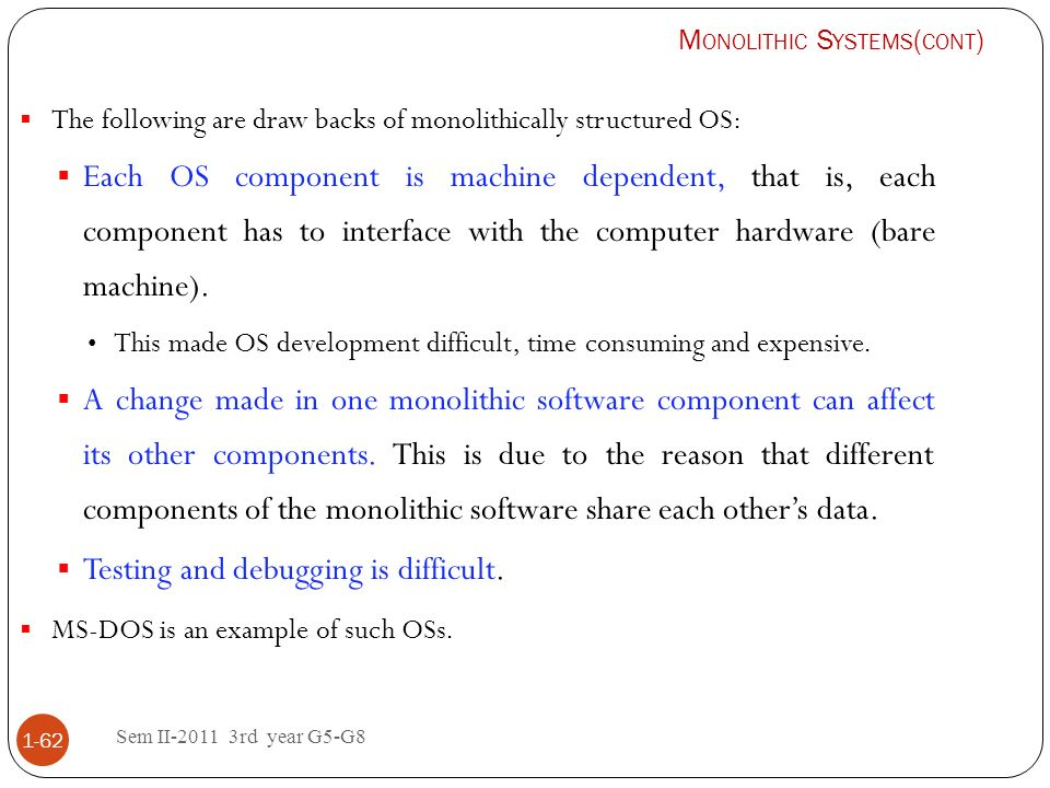 Sem II-2011 3rd year G5-G8 1-62 The following are draw backs of monolithically structured OS: Each OS component is machine dependent, that is, each co