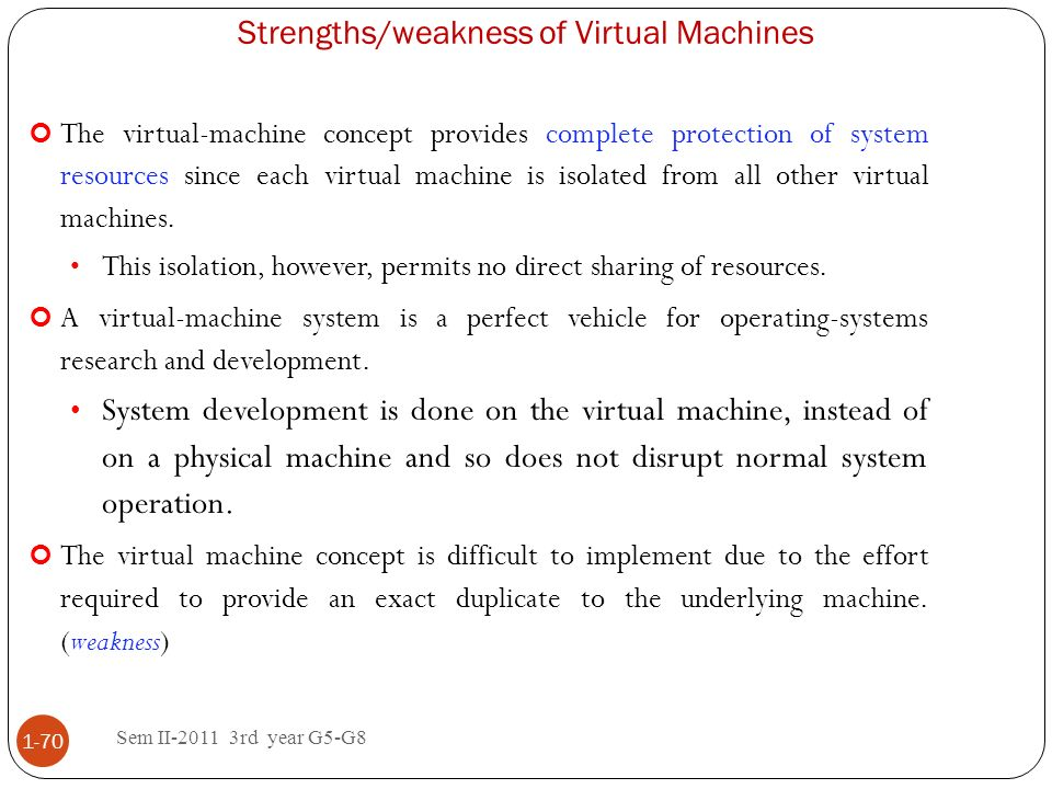 Strengths/weakness of Virtual Machines Sem II-2011 3rd year G5-G8 1-70 The virtual-machine concept provides complete protection of system resources si