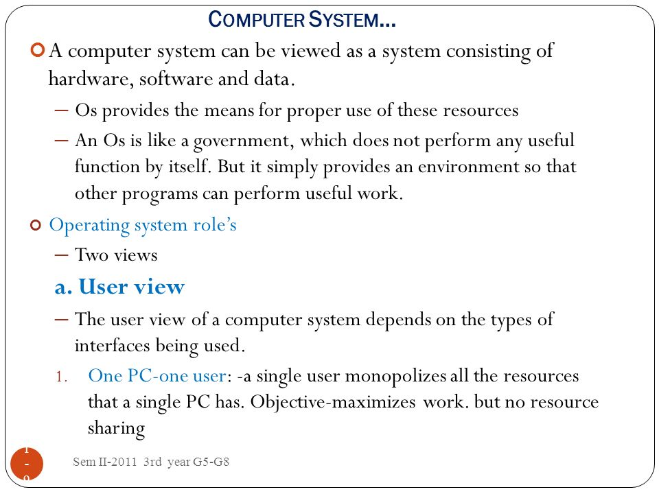 1-91-9 A computer system can be viewed as a system consisting of hardware, software and data. Os provides the means for proper use of these resources