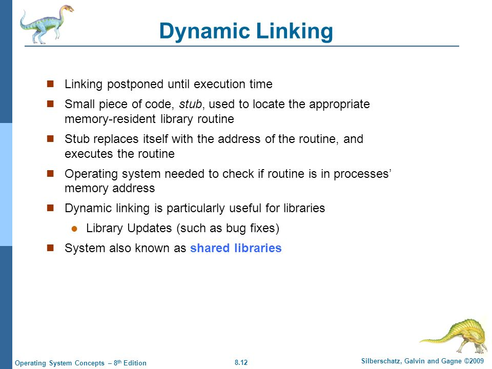 8.12 Silberschatz, Galvin and Gagne ©2009 Operating System Concepts – 8 th Edition Dynamic Linking Linking postponed until execution time Small piece
