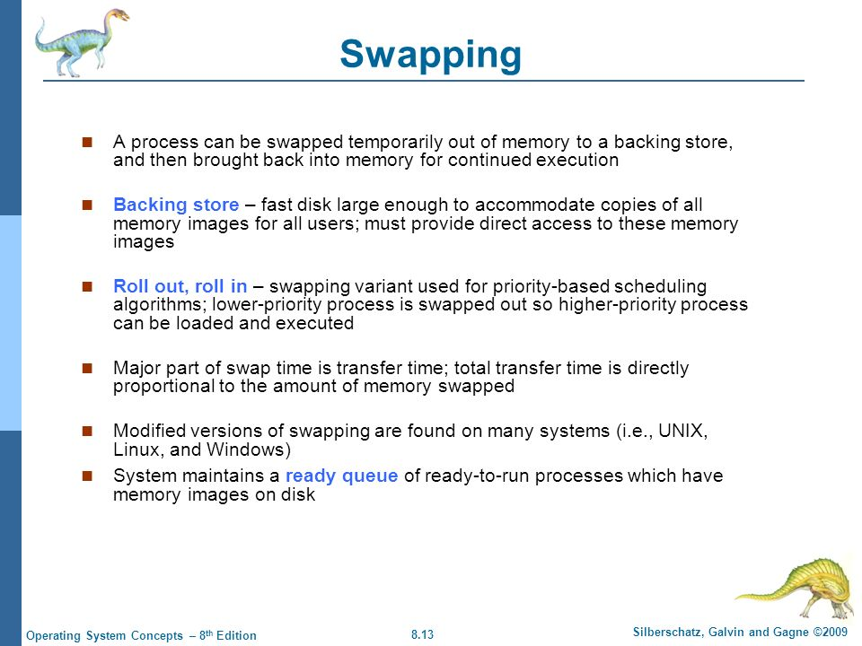8.13 Silberschatz, Galvin and Gagne ©2009 Operating System Concepts – 8 th Edition Swapping A process can be swapped temporarily out of memory to a ba