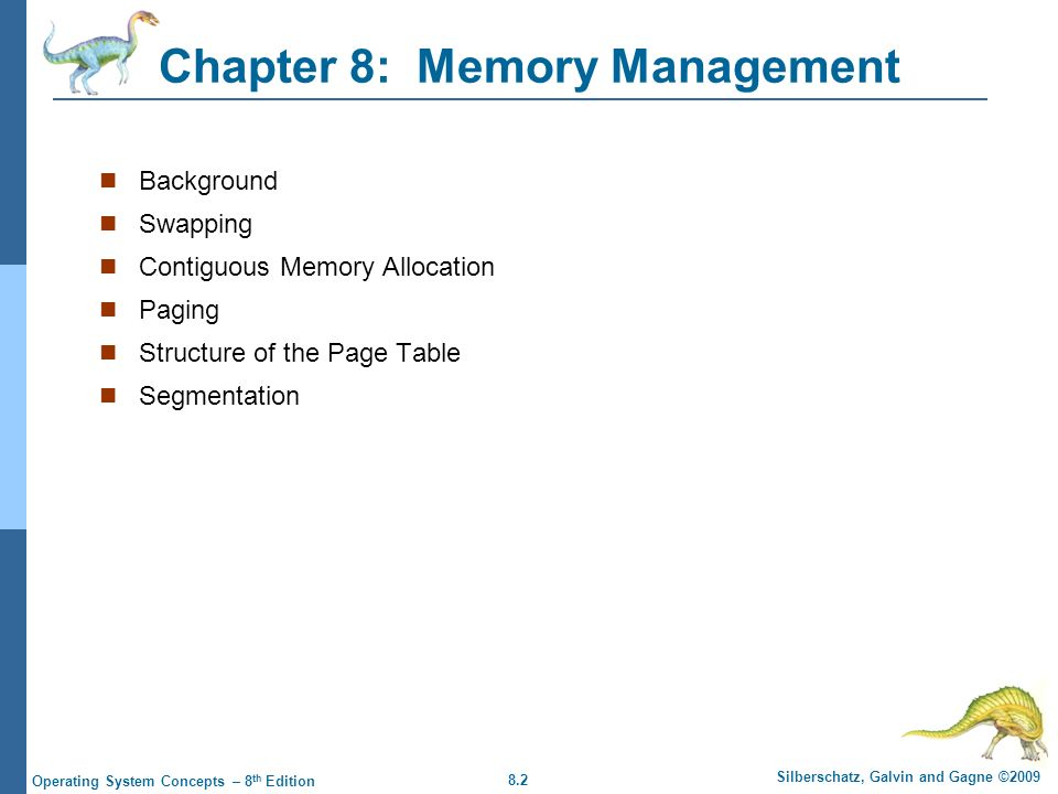 8.2 Silberschatz, Galvin and Gagne ©2009 Operating System Concepts – 8 th Edition Chapter 8: Memory Management Background Swapping Contiguous Memory A