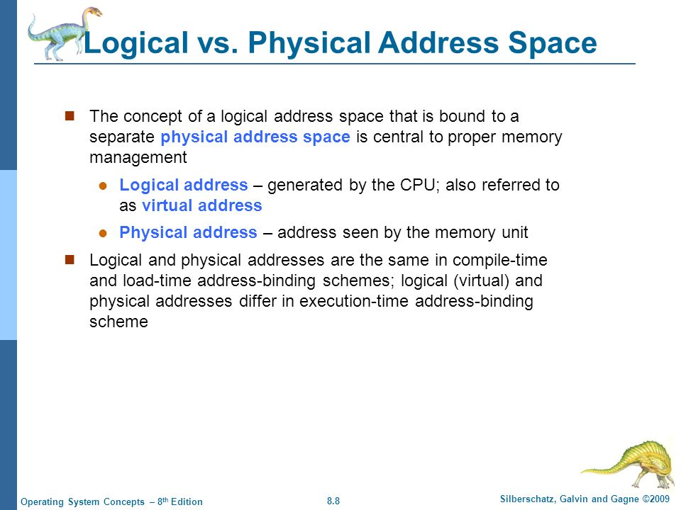 8.9 Silberschatz, Galvin and Gagne ©2009 Operating System Concepts – 8 th Edition Memory-Management Unit ( MMU ) Hardware device that maps virtual to physical address In MMU scheme, the value in the relocation register is added to every address generated by a user process at the time it is sent to memory The user program deals with logical addresses; it never sees the real physical addresses