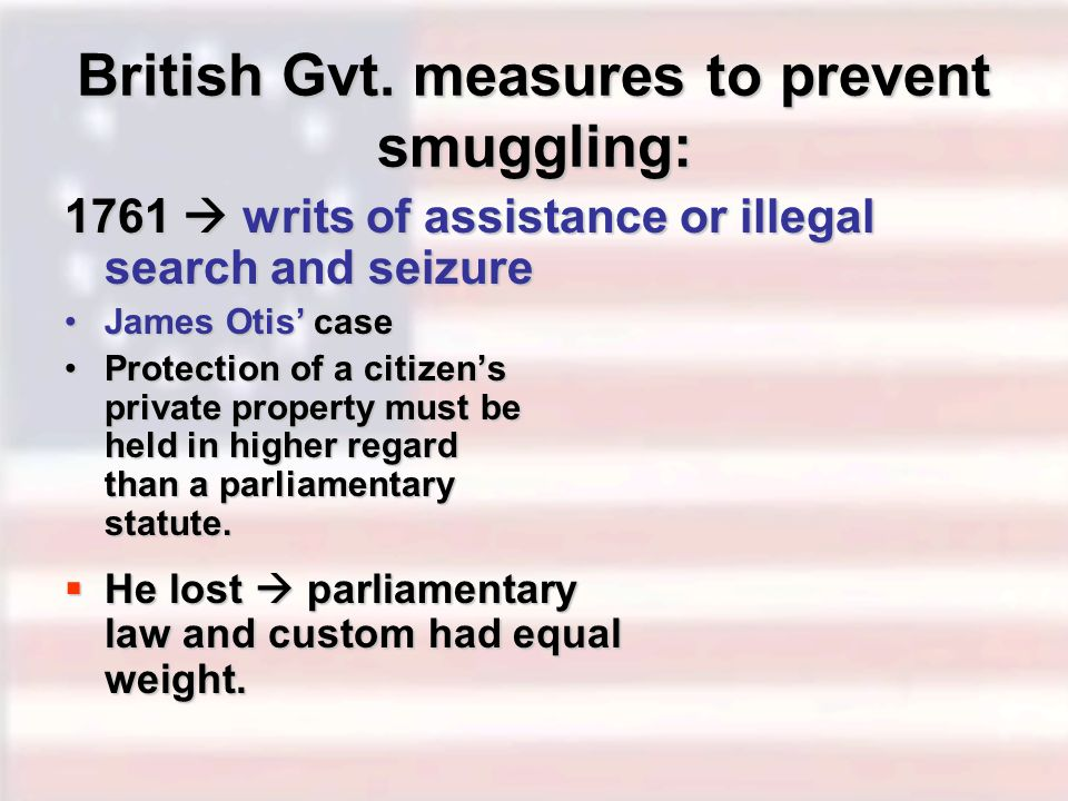 British Gvt. measures to prevent smuggling: 1761 writs of assistance or illegal search and seizure James Otis caseJames Otis case Protection of a citi