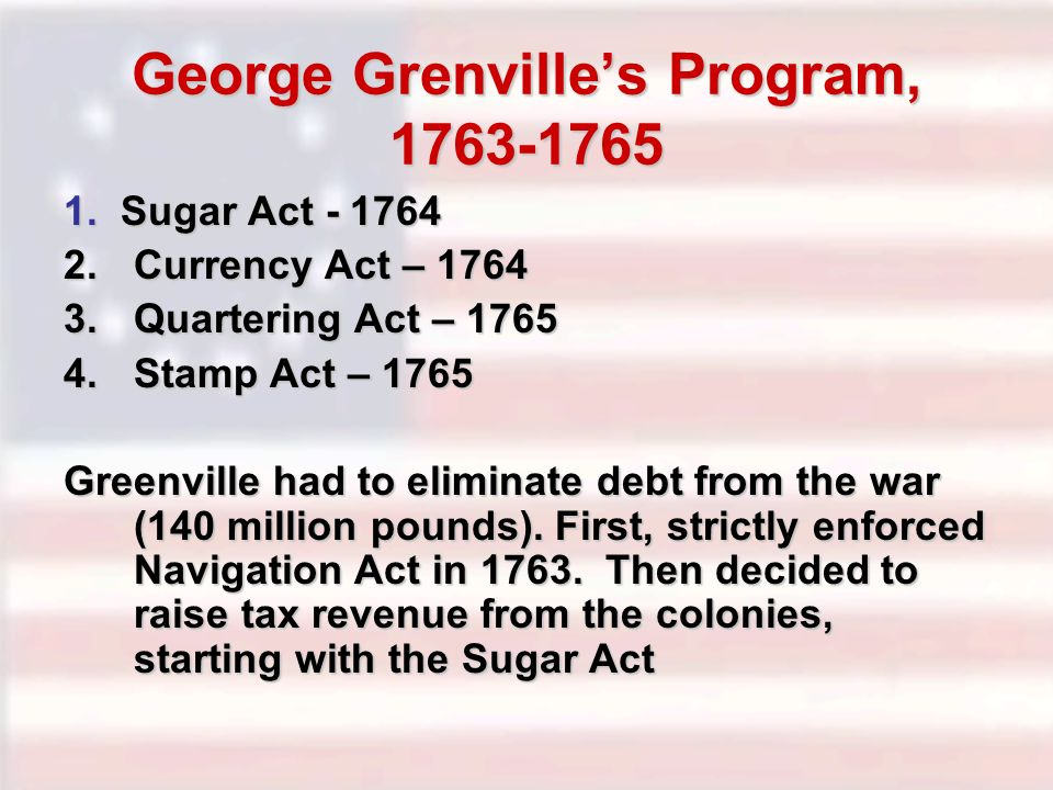 George Grenvilles Program, 1763-1765 1. Sugar Act - 1764 2.Currency Act – 1764 3.Quartering Act – 1765 4.Stamp Act – 1765 Greenville had to eliminate