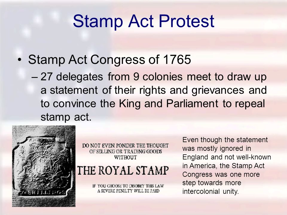 Stamp Act Protest Stamp Act Congress of 1765 –27 delegates from 9 colonies meet to draw up a statement of their rights and grievances and to convince