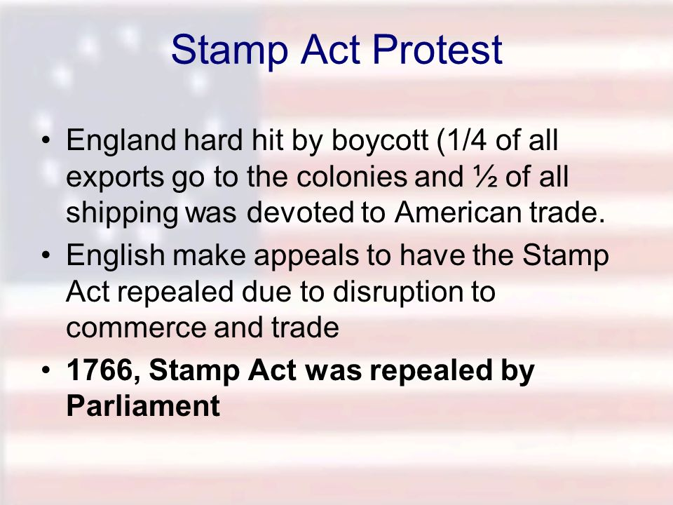 Stamp Act Protest England hard hit by boycott (1/4 of all exports go to the colonies and ½ of all shipping was devoted to American trade. English make