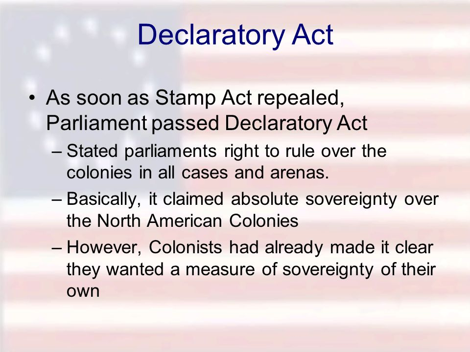 Declaratory Act As soon as Stamp Act repealed, Parliament passed Declaratory Act –Stated parliaments right to rule over the colonies in all cases and