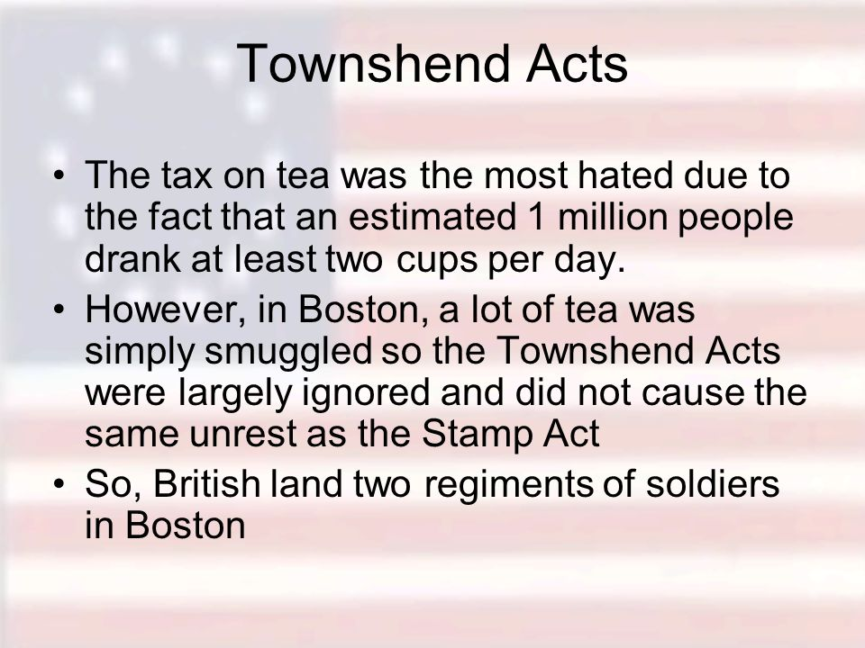 Townshend Acts The tax on tea was the most hated due to the fact that an estimated 1 million people drank at least two cups per day. However, in Bosto