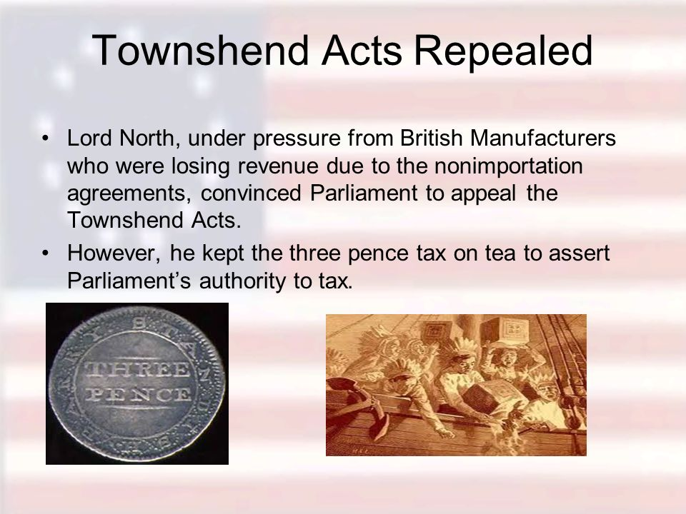 Townshend Acts Repealed Lord North, under pressure from British Manufacturers who were losing revenue due to the nonimportation agreements, convinced