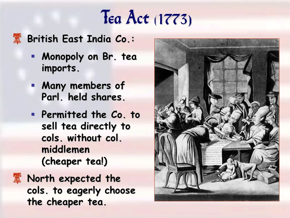 Tea Act (1773) 8 British East India Co.: Monopoly on Br. tea imports. Monopoly on Br. tea imports. Many members of Parl. held shares. Many members of