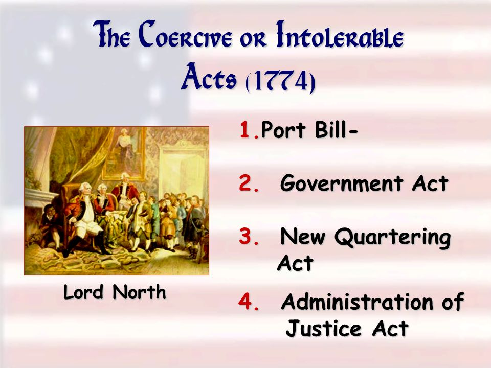 The Coercive or Intolerable Acts (1774) Lord North 1.Port Bill- 2. Government Act 4. Administration of Justice Act 3. New Quartering Act
