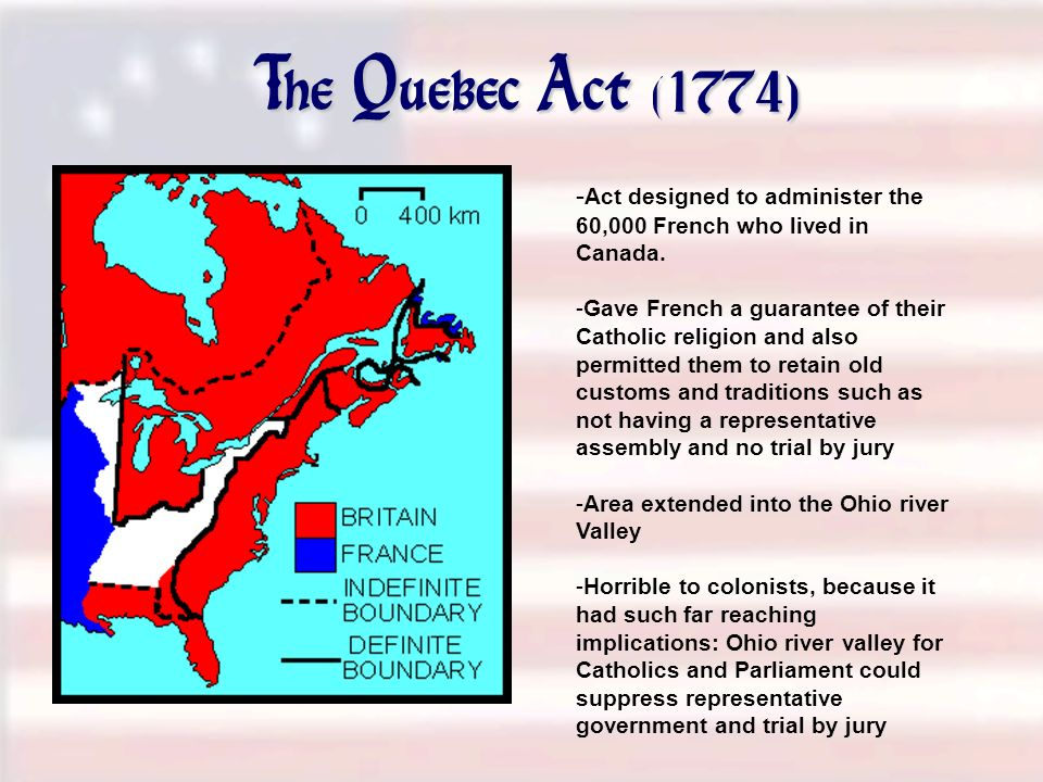 The Quebec Act (1774) - Act designed to administer the 60,000 French who lived in Canada. -Gave French a guarantee of their Catholic religion and also