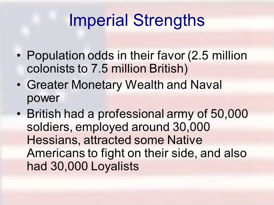 Imperial Strengths Population odds in their favor (2.5 million colonists to 7.5 million British) Greater Monetary Wealth and Naval power British had a
