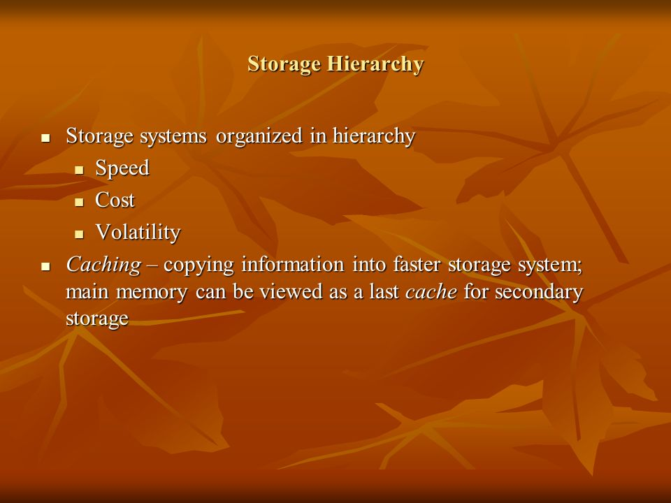 Storage Hierarchy Storage systems organized in hierarchy Storage systems organized in hierarchy Speed Speed Cost Cost Volatility Volatility Caching – copying information into faster storage system; main memory can be viewed as a last cache for secondary storage Caching – copying information into faster storage system; main memory can be viewed as a last cache for secondary storage