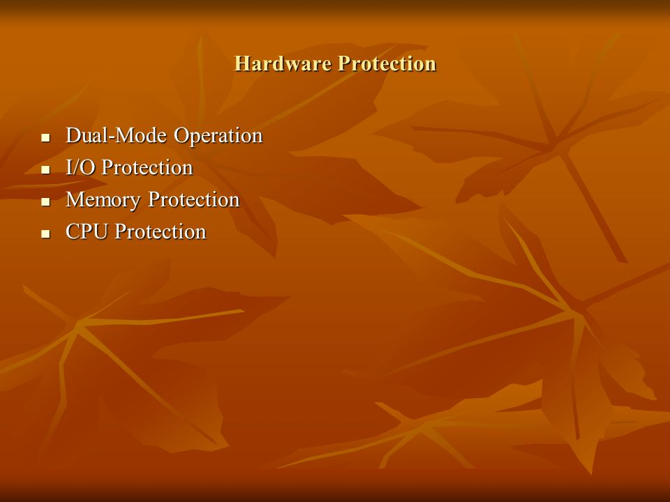 Hardware Protection Dual-Mode Operation Dual-Mode Operation I/O Protection I/O Protection Memory Protection Memory Protection CPU Protection CPU Protection