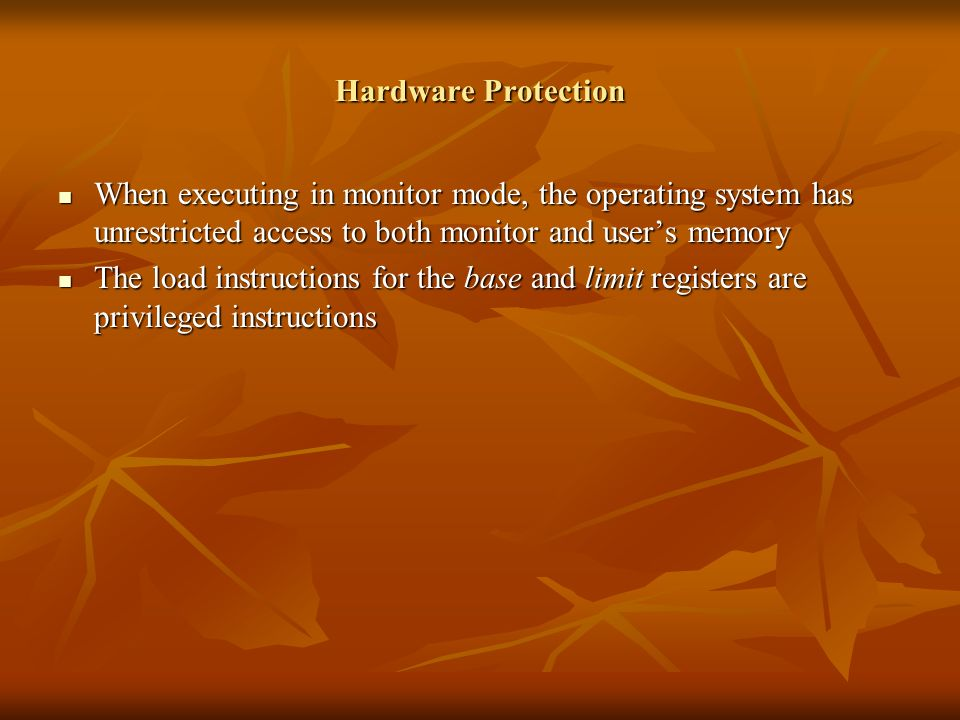 Hardware Protection When executing in monitor mode, the operating system has unrestricted access to both monitor and users memory When executing in mo