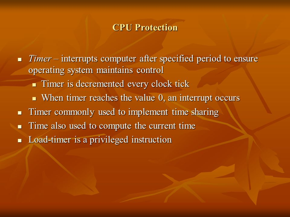 CPU Protection Timer – interrupts computer after specified period to ensure operating system maintains control Timer – interrupts computer after specified period to ensure operating system maintains control Timer is decremented every clock tick Timer is decremented every clock tick When timer reaches the value 0, an interrupt occurs When timer reaches the value 0, an interrupt occurs Timer commonly used to implement time sharing Timer commonly used to implement time sharing Time also used to compute the current time Time also used to compute the current time Load-timer is a privileged instruction Load-timer is a privileged instruction
