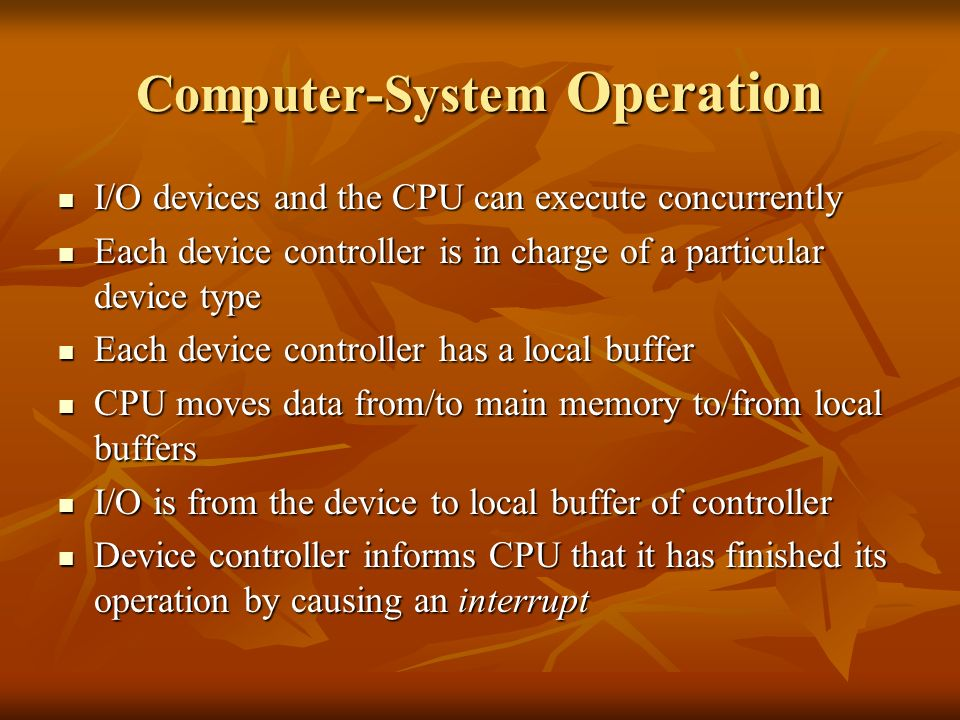 Computer-System Operation I/O devices and the CPU can execute concurrently I/O devices and the CPU can execute concurrently Each device controller is in charge of a particular device type Each device controller is in charge of a particular device type Each device controller has a local buffer Each device controller has a local buffer CPU moves data from/to main memory to/from local buffers CPU moves data from/to main memory to/from local buffers I/O is from the device to local buffer of controller I/O is from the device to local buffer of controller Device controller informs CPU that it has finished its operation by causing an interrupt Device controller informs CPU that it has finished its operation by causing an interrupt