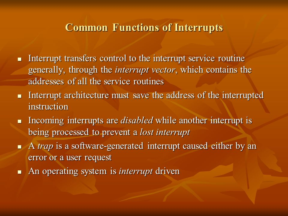 Common Functions of Interrupts Interrupt transfers control to the interrupt service routine generally, through the interrupt vector, which contains the addresses of all the service routines Interrupt transfers control to the interrupt service routine generally, through the interrupt vector, which contains the addresses of all the service routines Interrupt architecture must save the address of the interrupted instruction Interrupt architecture must save the address of the interrupted instruction Incoming interrupts are disabled while another interrupt is being processed to prevent a lost interrupt Incoming interrupts are disabled while another interrupt is being processed to prevent a lost interrupt A trap is a software-generated interrupt caused either by an error or a user request A trap is a software-generated interrupt caused either by an error or a user request An operating system is interrupt driven An operating system is interrupt driven