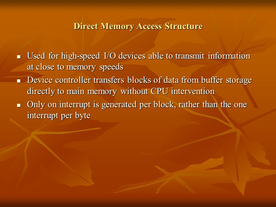 Direct Memory Access Structure Used for high-speed I/O devices able to transmit information at close to memory speeds Used for high-speed I/O devices able to transmit information at close to memory speeds Device controller transfers blocks of data from buffer storage directly to main memory without CPU intervention Device controller transfers blocks of data from buffer storage directly to main memory without CPU intervention Only on interrupt is generated per block, rather than the one interrupt per byte Only on interrupt is generated per block, rather than the one interrupt per byte