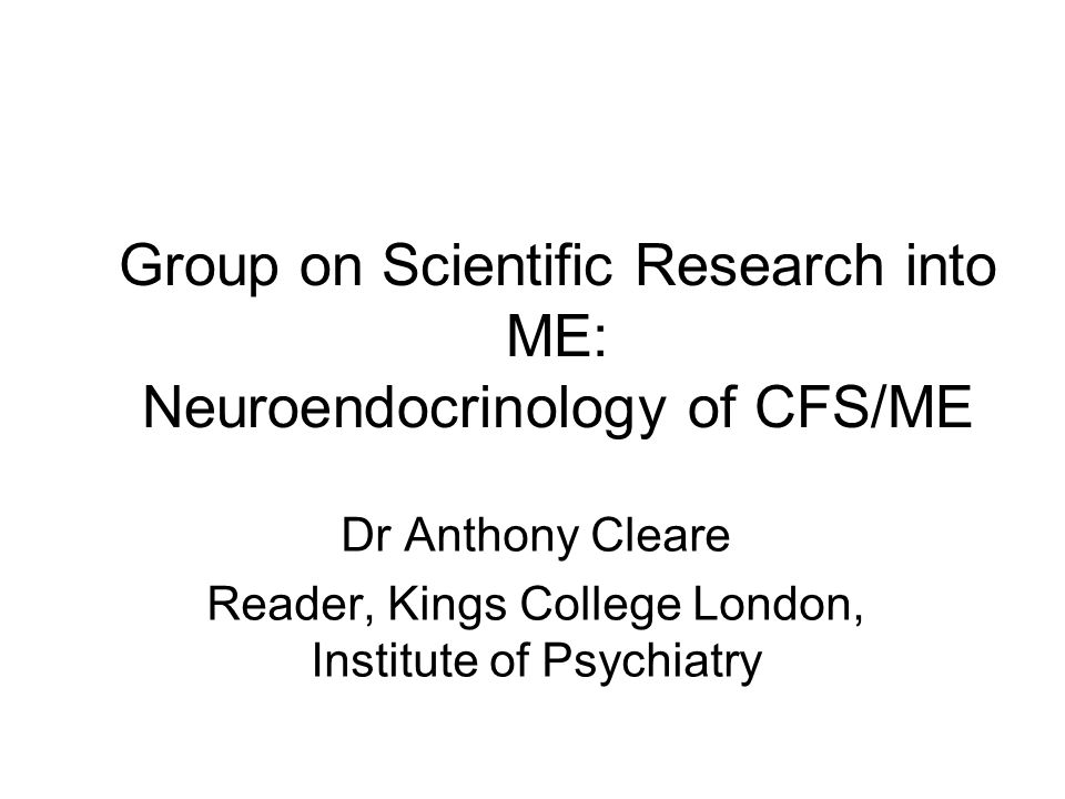 Group on Scientific Research into ME: Neuroendocrinology of CFS/ME Dr Anthony Cleare Reader, Kings College London, Institute of Psychiatry