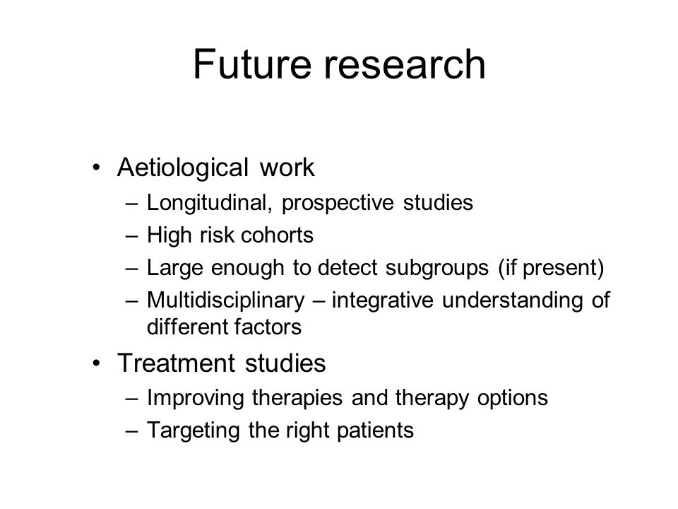 Future research Aetiological work –Longitudinal, prospective studies –High risk cohorts –Large enough to detect subgroups (if present) –Multidisciplinary – integrative understanding of different factors Treatment studies –Improving therapies and therapy options –Targeting the right patients