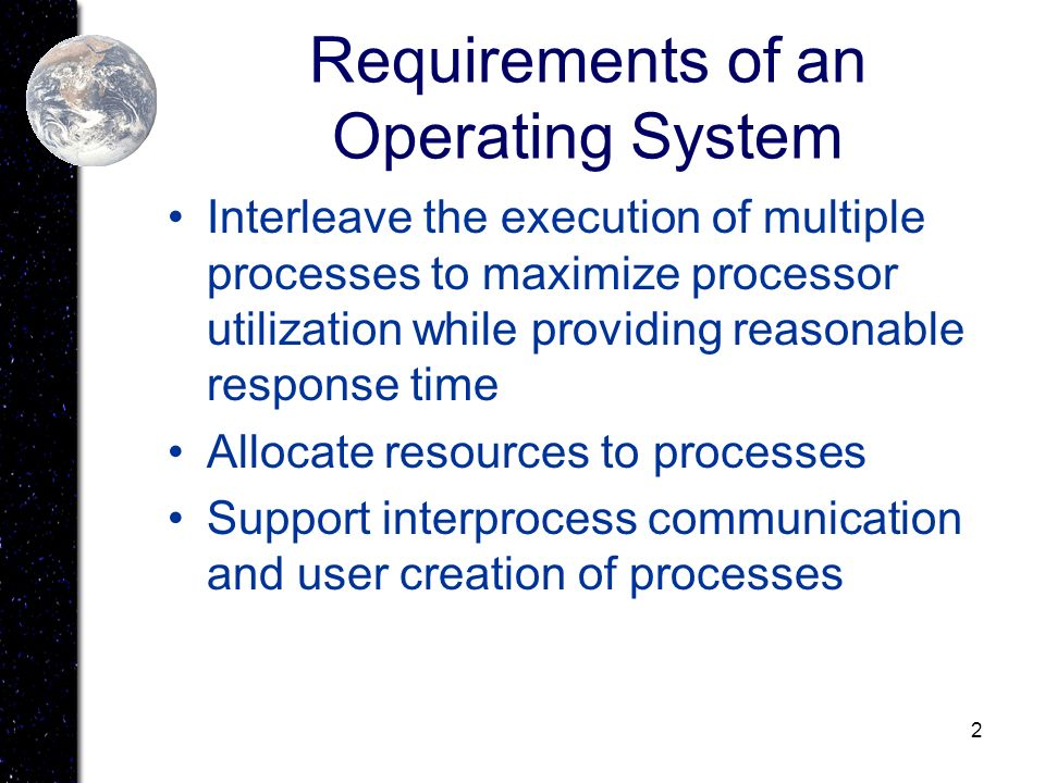 2 Requirements of an Operating System Interleave the execution of multiple processes to maximize processor utilization while providing reasonable resp