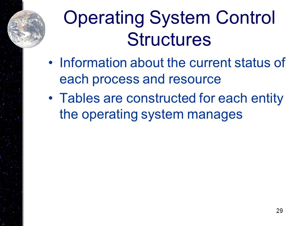 29 Operating System Control Structures Information about the current status of each process and resource Tables are constructed for each entity the op