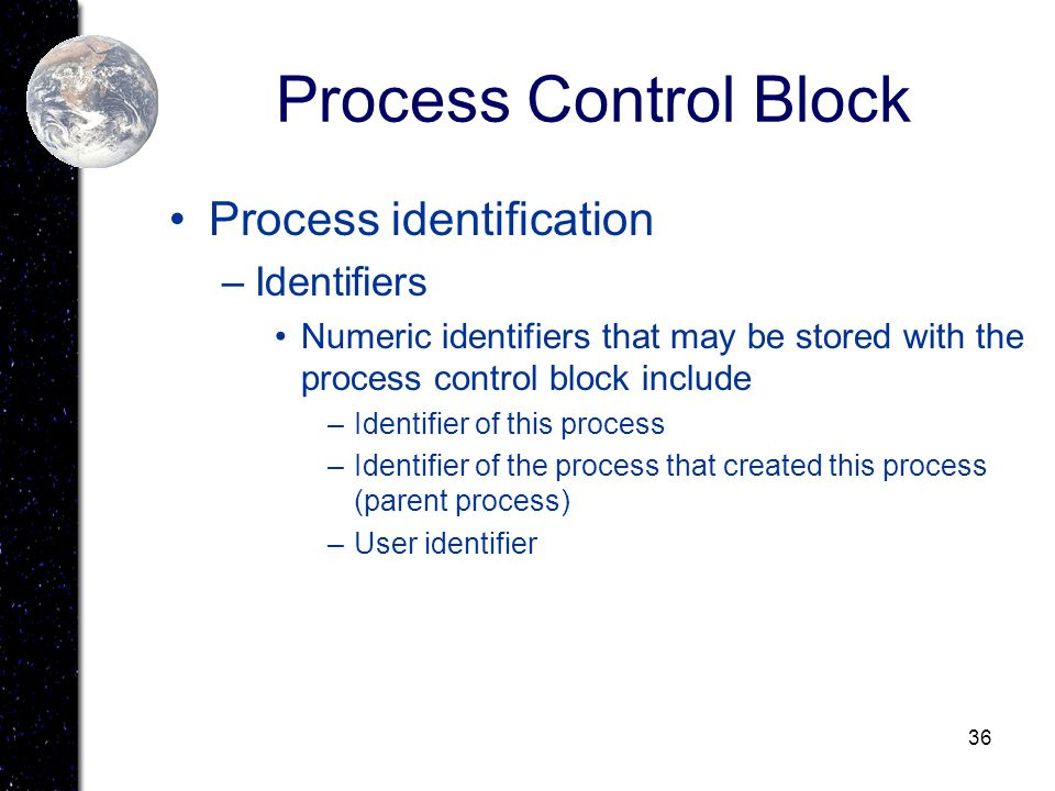 36 Process Control Block Process identification –Identifiers Numeric identifiers that may be stored with the process control block include –Identifier